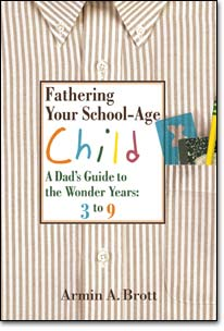 Fathering Your School-Age Child: A Dad's Guide to the Wonder Years, 3 to 9